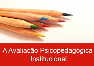 A Avaliação Psicopedagógica Institucional