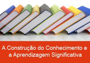 A Construção do Conhecimento e a Aprendizagem Significativa